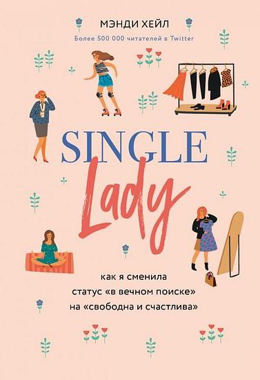 "Single lady. Как я сменила статус ""в вечном поиске"" на ""свободна и счастлива"" Артикул: 83817 Эксмо Хейл Мэнди"
