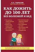 М99ЛАкЖ/Как дожить до 100 лет без болезней и бед Артикул: 1514 Эксмо Тарасов Е.А.