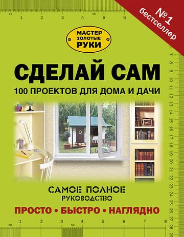 Сделай сам. 100 проектов для дома и дачи Артикул: 45651 АСТ .