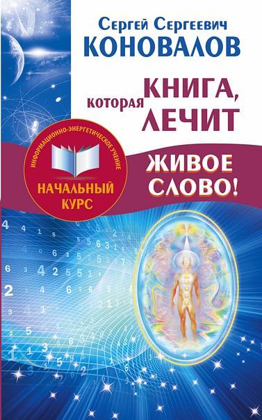 Книга,которая лечит. Живое Слово! Информационно-энергетическое Учение. Начальный курс. Артикул: 68210 АСТ Коновалов С.С.