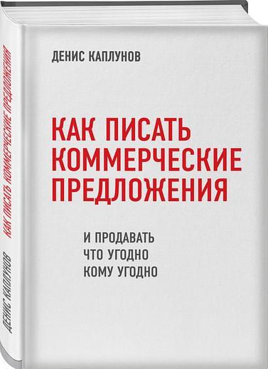 Как писать коммерческие предложения и продавать что угодно кому угодно Артикул: 55501 Эксмо Каплунов Д.