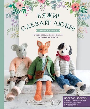 Вяжи! Одевай! Люби! Очаровательная компания вязаных животных. Более 40 моделей для вязания на спицах Артикул: 74349 Эксмо Кроутер Л.