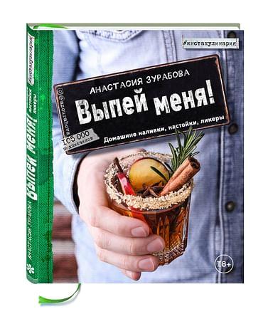 Выпей меня! Домашние наливки, настойки, ликеры Артикул: 22566 Эксмо Зурабова А.М.