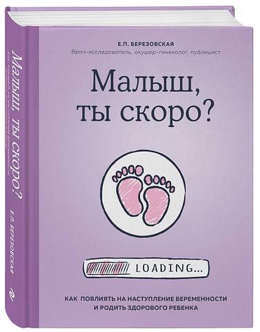 Малыш, ты скоро? Как повлиять на наступление беременности и родить здорового ребенка Артикул: 72141 Эксмо Березовская Е.П.