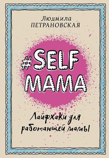 Selfmama. Лайфхаки для работающей мамы. Артикул: 21033 АСТ Петрановская Л.В.
