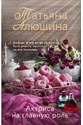 Актриса на главную роль Артикул: 89989 Эксмо Алюшина Т.А.