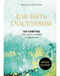 Как быть счастливым. 128 советов, как жить в любви и гармонии. Артикул: 60462 Эксмо Гупта М.К.
