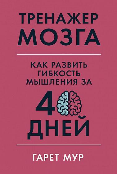 Тренажер мозга: Как развить гибкость мышления за 40 дней Артикул: 85476 Альпина Паблишер ООО Мур Г.