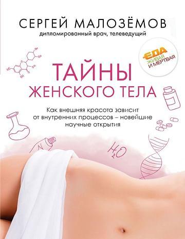 Тайны женского тела. Как внешняя красота зависит от внутренних процессов - новейшие научные открытия. Артикул: 62520 Эксмо Малоземов С.А.