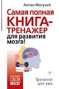 Самая полная книга-тренажер для развития мозга! Артикул: 97564 АСТ Могучий Антон