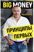 BIG MONEY. Принципы первых. Откровенно о бизнесе и жизни успешных предпринимателей Артикул: 69589 Эксмо Черняк Е.