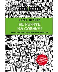 Не рычите на собаку! Книга о дрессировке людей, животных и самого себя (новое оформление). Артикул: 417 Эксмо Прайор К.