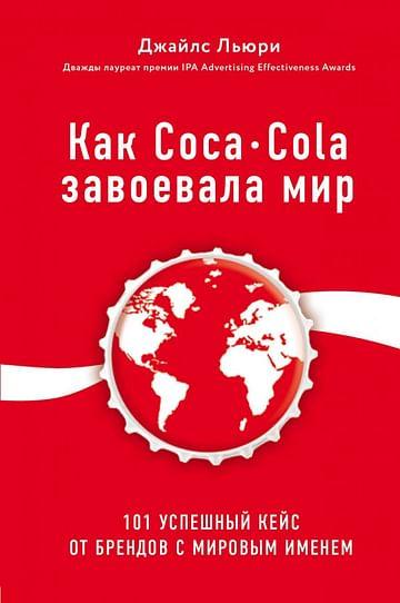 Как Coca-Cola завоевала мир. 101 успешный кейс от брендов с мировым именем Артикул: 66216 Эксмо Льюри Д.