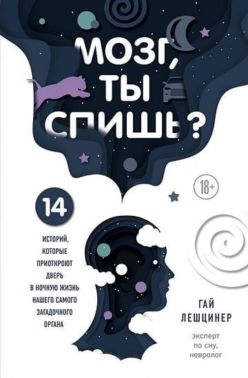Мозг, ты спишь? 14 историй, которые приоткроют дверь в ночную жизнь нашего самого загадочного органа Артикул: 77856 Эксмо Лешцинер Г.
