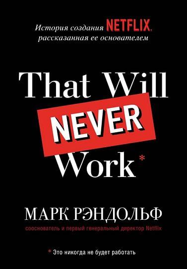 That will never work. История создания Netflix, рассказанная ее основателем Артикул: 98263 Эксмо Рэндольф М.