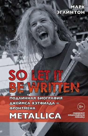 So let it be written: подлинная биография фронтмена Metallica Джеймса Хэтфилда Артикул: 98989 Эксмо Эглинтон М.