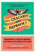 Кого спасают первым? Медицинские и этические дилеммы: как решить их по совести и по закону Артикул: 98401 Эксмо Аппель Д.