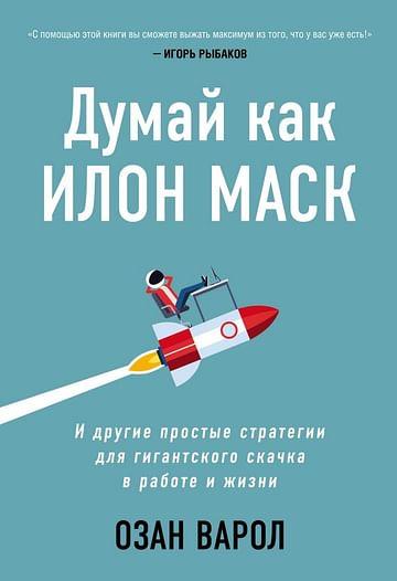 Думай как Илон Маск. И другие простые стратегии для гигантского скачка в работе и жизни Артикул: 99418 Эксмо Варол О.