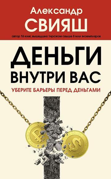 Деньги внутри вас. Уберите барьеры перед деньгами Артикул: 100358 АСТ Свияш А.Г.