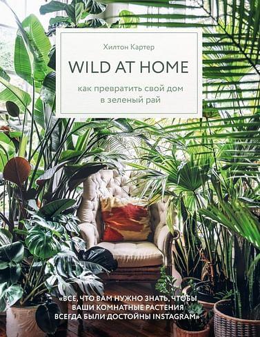 Wild at home. Как превратить свой дом в зеленый рай Артикул: 72133 Эксмо Картер Х.