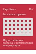 Вы и ваши гормоны. Наука о женском здоровье и гормональной контрацепции Артикул: 88070 МАНН, ИВАНОВ И ФЕРБЕР ООО Сара Хилл