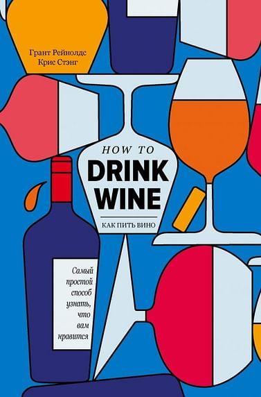 Как пить вино: самый простой способ узнать, что вам нравится Артикул: 100172 Эксмо Грант Рейнолдс, Крис