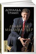 Думай как миллиардер Артикул: 53219 Альпина Паблишер ООО Трамп Д.