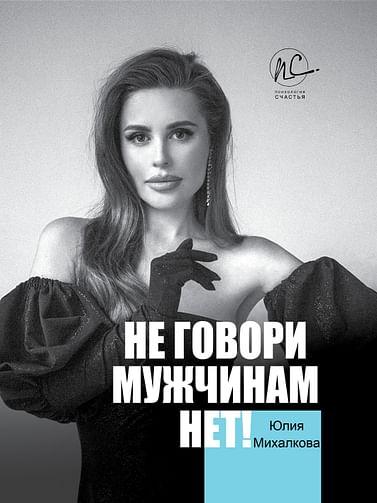"""Не говори мужчинам """"НЕТ!"""" Артикул: 92304 АСТ Михалкова Ю.Е."""
