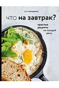 Что на завтрак? Простые рецепты на каждый день Артикул: 78407 Эксмо Иващенко К.