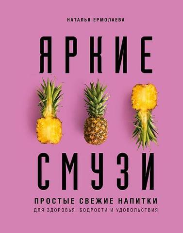 Яркие смузи. Простые свежие напитки для здоровья, бодрости и удовольствия Артикул: 78406 Эксмо Ермолаева Н.А.
