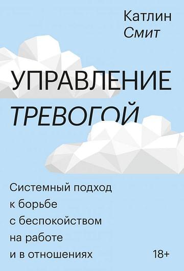 Управление тревогой. Системный подход к борьбе с беспокойством на работе и в отношениях Артикул: 100961 Эксмо Катлин Смит
