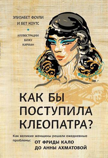 Как бы поступила Клеопатра? Как великие женщины решали ежедневные проблемы: от Фриды Кало до Анны Ах Артикул: 56114 Эксмо Фоли Э., Коутс Б.