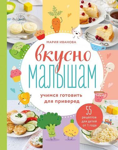 Вкусно малышам. Учимся готовить для приверед. 55 рецептов для детей от 1 года Артикул: 101207 Эксмо Мария Иванова