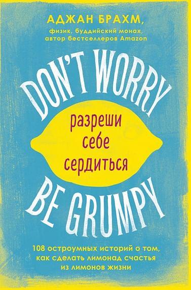 Don't worry. Be grumpy. Разреши себе сердиться. 108 коротких историй о том, как сделать лимонад из л Артикул: 101219 Эксмо Брахм А.