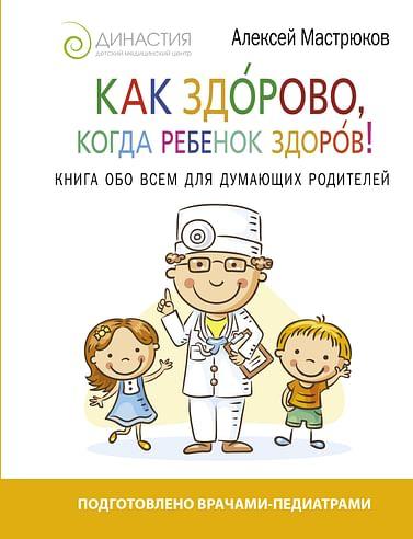 Как здорово, когда ребенок здоров! Книга обо всем для думающих родителей. Артикул: 18209 АСТ Мастрюков А.