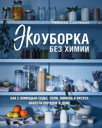 Экоуборка без химии. Как с помощью соды, соли, лимона и уксуса навести порядок в доме Артикул: 78665 Эксмо Салливан Р.