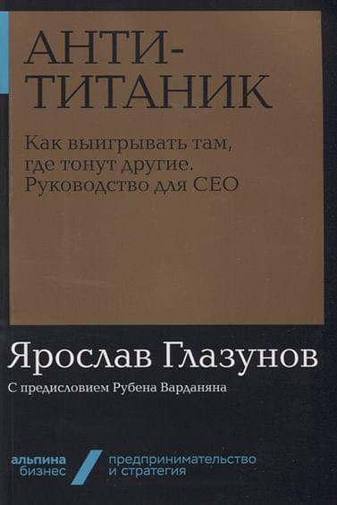 Анти-Титаник: Как выигрывать там, где тонут другие. Руководство для CEO + Покет-серия Артикул: 78867 Альпина Паблишер ООО Глазунов Я.