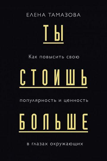 Ты стоишь больше. Как повысить свою популярность и ценность в глазах окружающих Артикул: 101871 Эксмо Тамазова Е.Г.