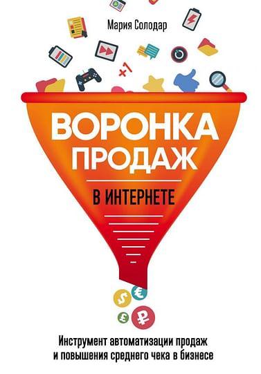 Воронка продаж в интернете. Инструмент автоматизации продаж и повышения среднего чека в бизнесе Артикул: 38433 Эксмо Солодар М.А.