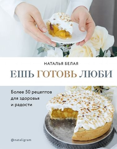 Ешь, готовь, люби. Более 50 рецептов для здоровья и радости. Артикул: 81046 Эксмо Наталья Белая