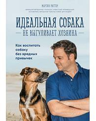 Идеальная собака не выгуливает хозяина. Как воспитать собаку без вредных привычек. Артикул: 47257 Эксмо Рюттер М.