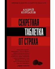 Секретная таблетка от страха. Артикул: 51254 АСТ Курпатов А.В.