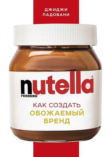 Nutella. Как создать обожаемый бренд. Артикул: 51715 Эксмо Падовани Д.