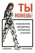 Ты можешь! Главная книга для девушек, мечтающих о бизнесе Артикул: 79492 Эксмо Назарова А.