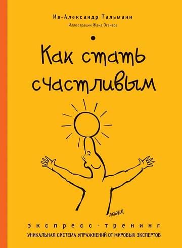 Как стать счастливым. Экспресс-тренинг Артикул: 79973 Эксмо Ив-Александр Тальман