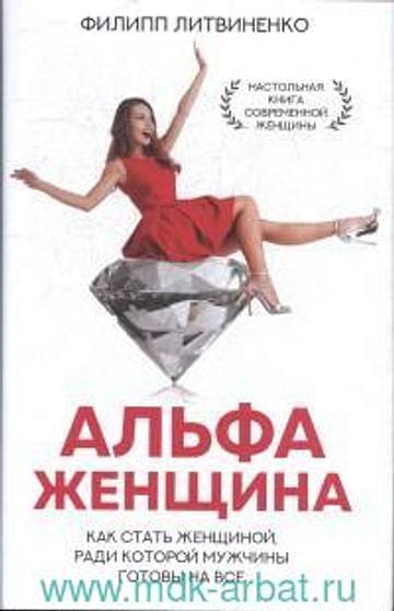 Альфа-женщина. Как стать женщиной, ради которой мужчины готовы на все Артикул: 101940 АСТ Литвиненко Ф.С.