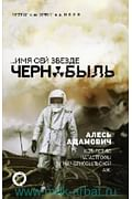 Чернобыль/...Имя сей звезде Чернобыль. К 35-летию катастрофы на Чернобыльской АЭС Артикул: 101969 АСТ Адамович А.М.
