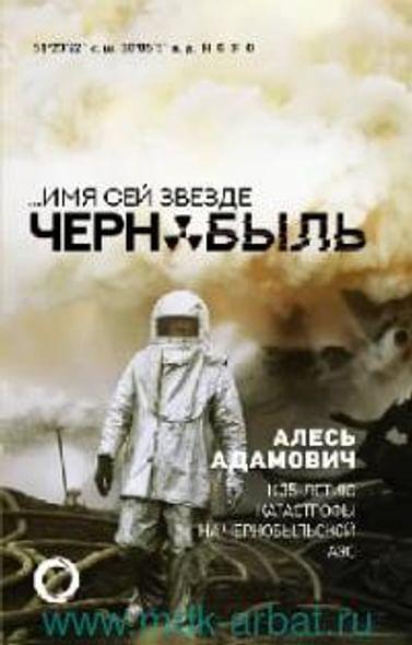 Имя сей звезде Чернобыль. К 35-летию катастрофы на Чернобыльской АЭС Артикул: 101969 АСТ Адамович А.М.