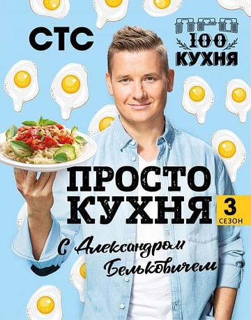 ПроСТО кухня с Александром Бельковичем. Третий сезон Артикул: 86406 Эксмо Александр Белькович