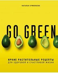 Go green. Яркие растительные рецепты для здоровой и счастливой жизни. Артикул: 63636 Эксмо Ермолаева Н.А.
